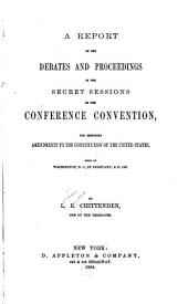 A Report of the Debates and Proceedings in the Secret Sessions of the Conference Convention: For Proposing Amendments to the Constitution of the United States, Held at Washington, D.C., in February, A.D. 1861