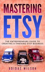 Mastering Etsy: The Entrepreneurs Guide To Creating A Thriving Etsy Business