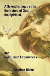 A Scientific Inquiry Into The Nature Of God The Spiritual And Near Death Experiences Book PDF