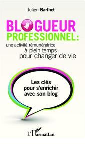 Blogueur professionnel : une activité rémunératrice à temps plein pour changer de vie: Les clés pour s'enrichir avec son blog