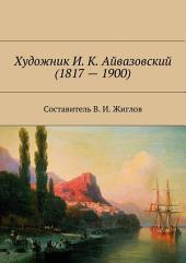 Художник И. К. Айвазовский (1817 – 1900)