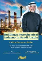 Building a Petrochemical Industry In Saudi Arabia - A Vision Becomes A Reality: The Life of Abdulaziz Abdullah Al-Zamil Former Minister of Industry & Electricity