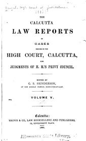 The Calcutta Law Reports of Cases Decided by the High Court, Calcutta, Also Judgments of H.M.'s Privy Council: Volume 5