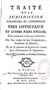Traité de la juridiction volontaire et contentieuse des officiaux et autres juges d'Eglise, tant en matière civile que criminelle