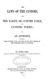 The laws of the customs, with the tariff, or customs tables, and customs forms: and an Appendix, contianing the Customs acts, and the rules and orders of the commissioners of customs