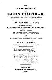 The rudiments of Latin grammar, founded on the definitions and rules of Thomas Ruddiman: to which is annexed, a complete system of prosody: the whole compiled from the best authorities, and affectionately inscribed to his pupils