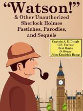 """Watson!"" And Other Unauthorized Sherlock Holmes Pastiches, Parodies, and Sequels"