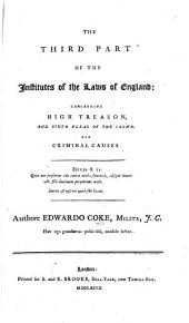 The Third Part of the Institutes of the Laws of England: Concerning High Treason, and Other Pleas of the Crown. And Criminal Causes ... Authore Edwardo Coke ... ...