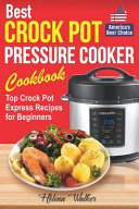 Best Crock Pot Pressure Cooker Cookbook: Top Crock Pot Express Recipes for Beginners. Multi Cooker Cookbook for Healthy and Easy Meals.