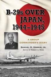 B-29s Over Japan, 1944Ð1945: A Group Commander's Diary