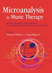 Microanalysis in Music Therapy: Methods, Techniques and Applications for Clinicians, Researchers, Educators and Students