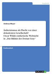 """Ästhetizismus als Flucht vor einer dekadenten Gesellschaft? Oscar Wildes ästhetische Weltsicht in """"Das Bildnis des Dorian Gray"""""""
