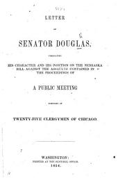 Letter of Senator Douglas, vindicating his character and his position on the Nebraska Bill against the assaults contained in the Proceedings of a public meeting composed by Twenty-five Clergymen of Chicago