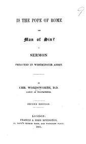 Is the Pope of Rome the Man of Sin? A sermon [on 2 Thess. ii. 3-8] preached in Westminster Abbey ... Second edition
