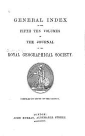 General Index to the First-[fifth] Ten Volumes of the Journal of the London Geographical Society. ...