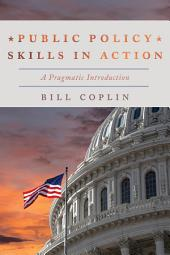 Public Policy Skills in Action: A Pragmatic Introduction