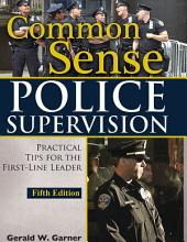 COMMON SENSE POLICE SUPERVISION: Practical Tips for the First-Line Leader (5th Ed.)
