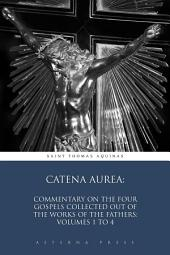 Catena Aurea: Commentary On the Four Gospels Collected Out of the Works of the Fathers: Volumes 1 to 4