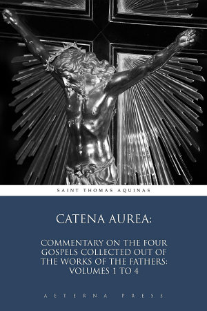 Catena Aurea  Commentary On the Four Gospels Collected Out of the Works of the Fathers  Volumes 1 to 4 PDF
