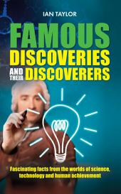 Famous Discoveries and their discoverers: Fascinating facts from the worlds of science, technology and human achievement
