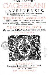 Don Iosephi Cacherani Taurinensis Theologia assertiua complectens tractatus scholasticos, noua methodo vtilitati, ac breuitati maxime accommodata dispositos. Tractatus duo, quorum vnus de Deo Vno; alter de Deo Trino