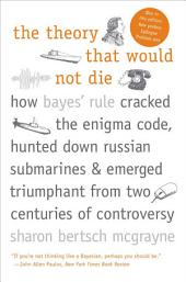 The Theory that Would Not Die: How Bayes' Rule Cracked the Enigma Code, Hunted Down Russian Submarines, & Emerged Triumphant from Two Centuries of Controversy