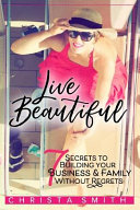 Live Beautiful  7 Secrets to Building Your Business   Family Without Regrets