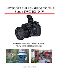 Photographer s Guide to the Sony DSC RX10 IV Book
