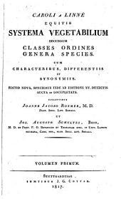 Systema Vegetabilium Secundum Classes Ordines Genera Species. Cum Characteribus, Differentiis Et Synonymiis. Editio Nova ... Aucta Et Locupletata. Curantibus Joanne Jacobo Roemer Et Jos. Augusto Schultes: Volume 1