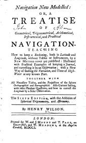 Navigation New Modelled: or, a Treatise of geometrical, trigonometrical, arithmetical, instrumental, and practical navigation ... The sixth edition, etc