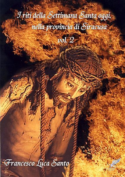 I riti della Settimana Santa oggi, nella provincia di Siracusa volume 2