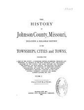 The History of Johnson County, Missouri: Including a Reliable History of the Townships, Cities, and Towns, Together with a Map of the County, a Condensed History of Missouri, the State Constitution, an Abstract of the Most Important Laws, the Physical Features of the County, the Early Settlers and Pioneers, the Political and War History, the Religious and Educational History, the Portraits of Prominent Citizens, Illustrations of State and County Institutions, Biographical Sketches, a History of the Agricultural Interests, Statistics and Miscellaneous Matters, Etc., Etc