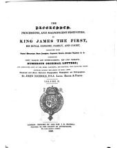 The Progresses, Processions, and Magnificent Festivities of King James the First, His Royal Consort, Family and Court: Collected from Original Manuscripts, ..., Comprising Forty Masques and Entertainments, Ten Civic Pageants, Numerous Original Letters, and Annotated Lists of the Peers, ... who Received Those Honours During the Reign of King James : Illustrated with Notes, ...