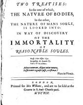 Two Treatises: in the One of Which, the Nature of Bodies; in the Other, the Nature of Mans Soule, is Looked Into: In Way of Discovery of the Immortality of Reasonable Soules ...