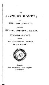 The hymns of Homer; the Batrachomyomachia; and two original poetical hymns (The shadow of night) by G. Chapman. With an intr. preface by S.W. Singer