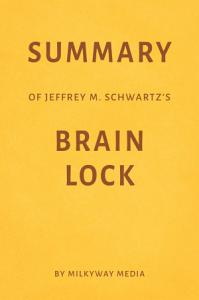 Summary of Jeffrey M  Schwartz   s Brain Lock by Milkyway Media