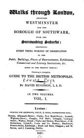 Walks through London: including Westminster and the borough of Southwark, with the surrounding suburbs; describing every thing worthy of observation in the public buildings, places of entertainment, exhibitions, commercial and literary institutions, &c. down to the present period: forming a complete guide to the British metropolis, Volume 1