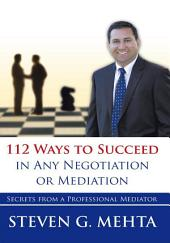 112 Ways to Succeed in Any Negotiation or Mediation: Secrets from a Professional Mediator
