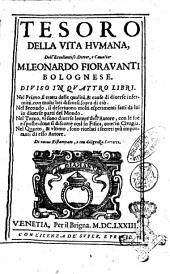 Tesoro della vita humana, dell'eccellentiss. dottor, e caualier M. Leonardo Fiorauanti bolognese. Diuiso in quattro libri. Nel primo, si tratta della qualità, & cause di diuerse infermità, ... Nel secondo, si descriuono molti esperimenti fatti da lui in diuerse parti del mondo. Nel terzo, vi sono diuerse lettere dell'autore, ... Nel quarto, & ultimo, sono riuelati i secreti più importanti di esso autore