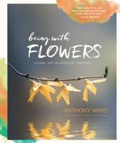 Being with Flowers: Floral Art as Spiritual Practice - Meditations on Conscious Flower Arranging to Inspire Peace, Beauty and the Everyday Sacred