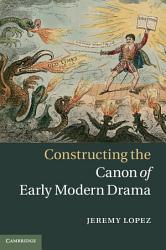 Constructing The Canon Of Early Modern Drama Book PDF