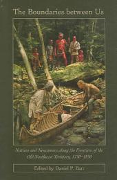 The Boundaries Between Us: Natives and Newcomers Along the Frontiers of the Old Northwest Territory, 1750-1850