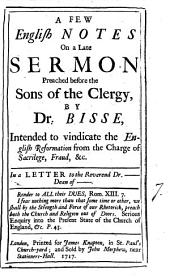 A Few English Notes on a Late Sermon Preached Before the Sons of the Clergy, by Dr. Bisse, Intended to Vindicate the English Reformation from the Charge of Sacrilege, ... In a Letter to the Reverend Dr. ---- Dean of ----.