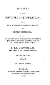 An Essay on the Principle of Population: Or, A View of Its Past and Present Effects on Human Happiness; with an Inquiry Into Our Prospects Respecting the Future Removal Or Mitigation of the Evils which it Occasions, Volume 2