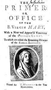 The Primer; Or, Office of the B. Virgin Mary, with a New and Approv'd Version of the Church-Hymns. To which are Added the Remaining Hymns of the Roman Breviary