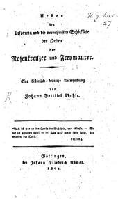 Ueber den Ursprung und die vornehmsten Schicksale der Orden der Rosenkreuzer und Freymaurer: Eine historisch-kritische Untersuchung