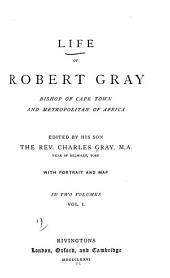 Life of Robert Gray: Bishop of Cape Town and Metropolitan of Africa, Volume 1
