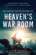 Decoding the Mysteries of Heaven s War Room  21 Heavenly Strategies for Powerful Prayer and Triumphant Warfare