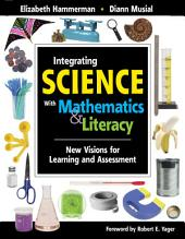 Integrating Science with Mathematics & Literacy: New Visions for Learning and Assessment