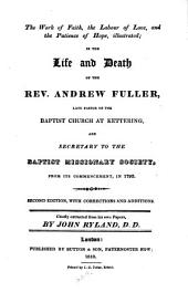 The work of faith, the labour of love, and the patience of hope, illustrated: in the life and death of the Rev. Andrew Fuller, late pastor of the Baptist church at Kettering, and secretary to the Baptist Missionary Society ...